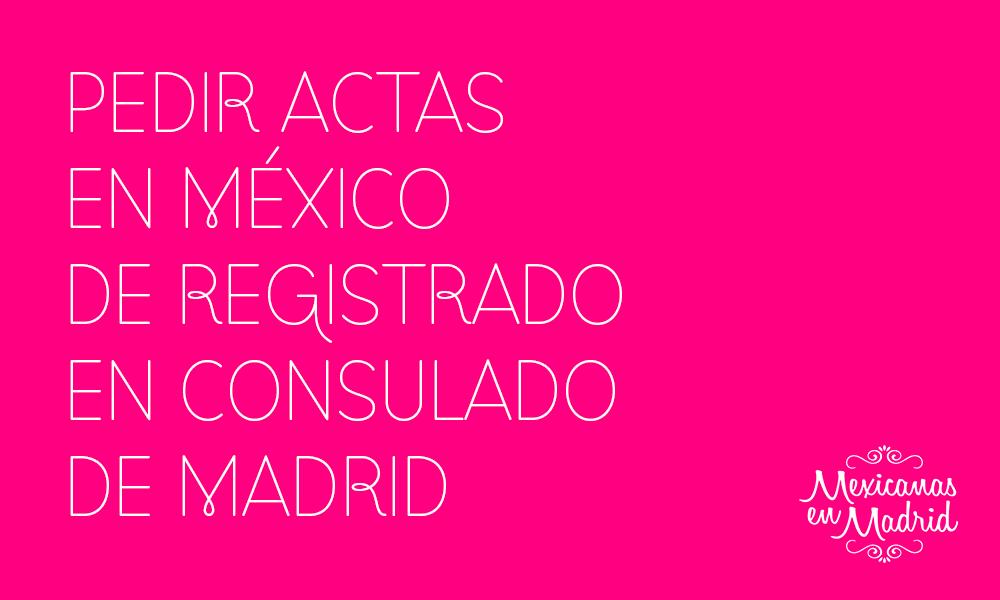 PEDIR ACTAS EN MÉXICO DE REGISTRADO EN CONSULADO DE MADRID