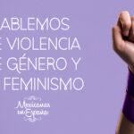 ¿Por qué es importante que las Mexicanas en España hablemos de Violencia de Género y Feminismo?